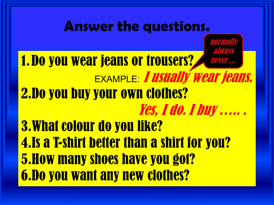 Answer the questions. Do you wear jeans or trousers