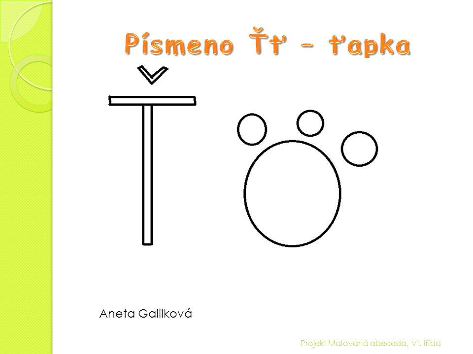 Písmeno Ťť – ťapka Aneta Galliková Projekt Malovaná abeceda, VI. třída