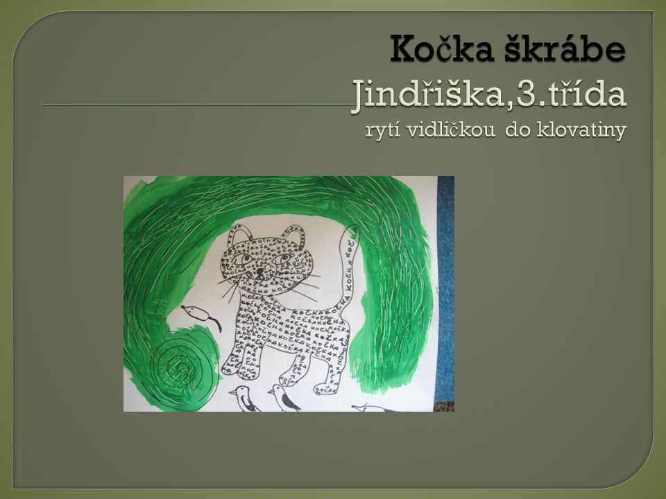 Kočka škrábe Jindřiška,3.třída rytí vidličkou do klovatiny