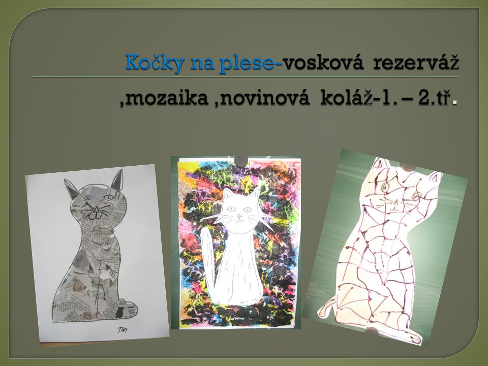 Kočky na plese-vosková rezerváž ,mozaika ,novinová koláž-1. – 2.tř.