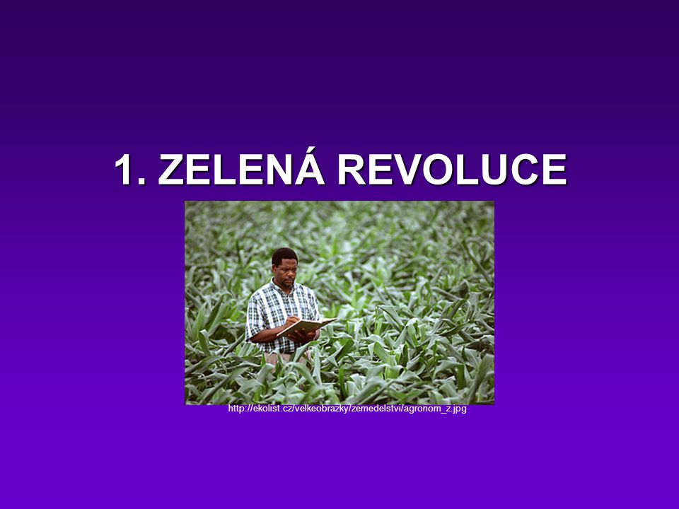 1. ZELENÁ REVOLUCE http://ekolist.cz/velkeobrazky/zemedelstvi/agronom_z.jpg