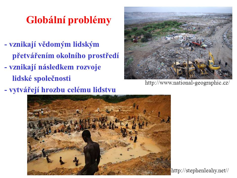 Globální problémy - vznikají vědomým lidským přetvářením okolního prostředí - vznikají následkem rozvoje lidské společnosti - vytvářejí hrozbu celému lidstvu