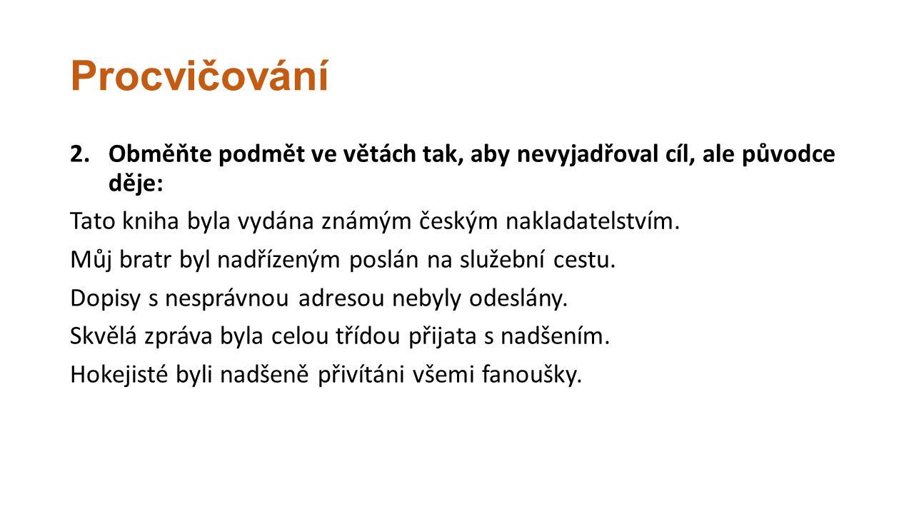 Procvičování Obměňte podmět ve větách tak, aby nevyjadřoval cíl, ale původce děje: Tato kniha byla vydána známým českým nakladatelstvím.