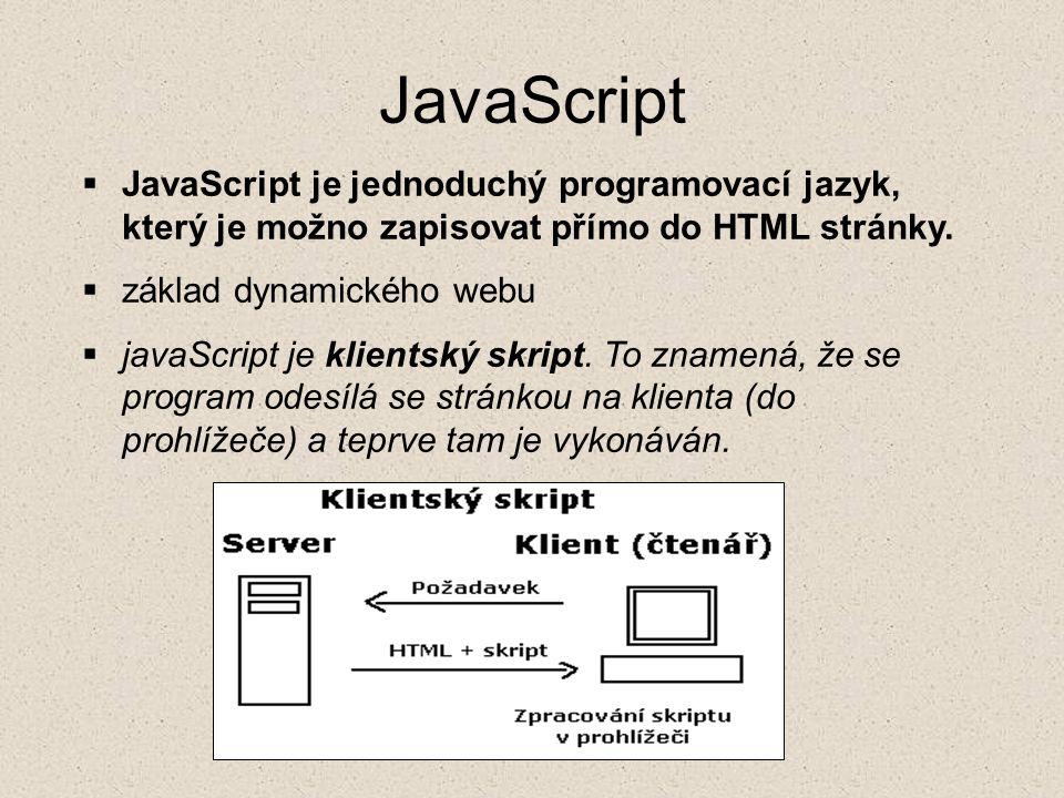 JavaScript JavaScript je jednoduchý programovací jazyk, který je možno zapisovat přímo do HTML stránky.