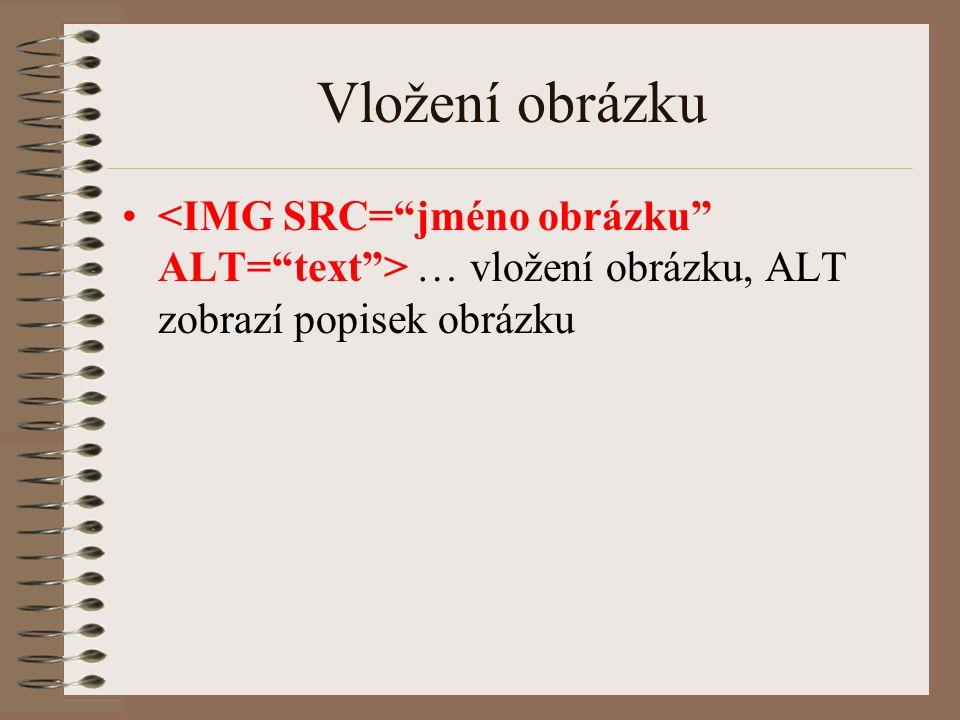 Vložení obrázku <IMG SRC= jméno obrázku ALT= text > … vložení obrázku, ALT zobrazí popisek obrázku