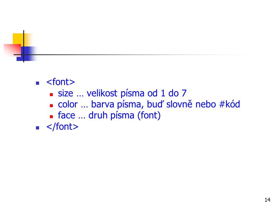 <font> size … velikost písma od 1 do 7. color … barva písma, buď slovně nebo #kód. face … druh písma (font)