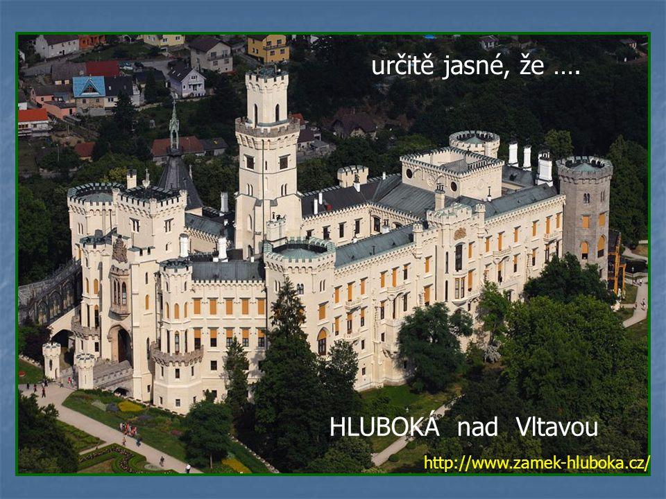 určitě jasné, že …. HLUBOKÁ nad Vltavou http://www.zamek-hluboka.cz/