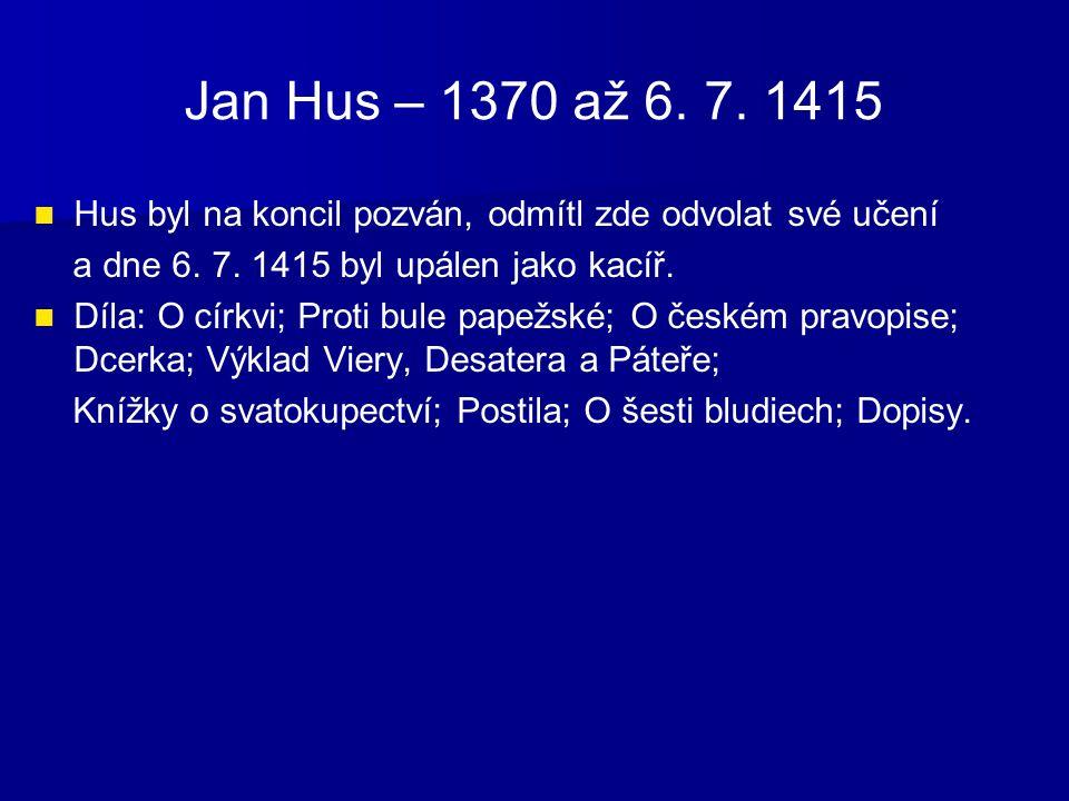 Jan Hus – 1370 až 6. 7. 1415 Hus byl na koncil pozván, odmítl zde odvolat své učení. a dne 6. 7. 1415 byl upálen jako kacíř.