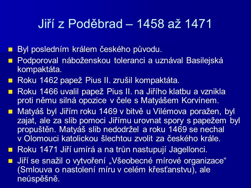 Jiří z Poděbrad – 1458 až 1471 Byl posledním králem českého původu.