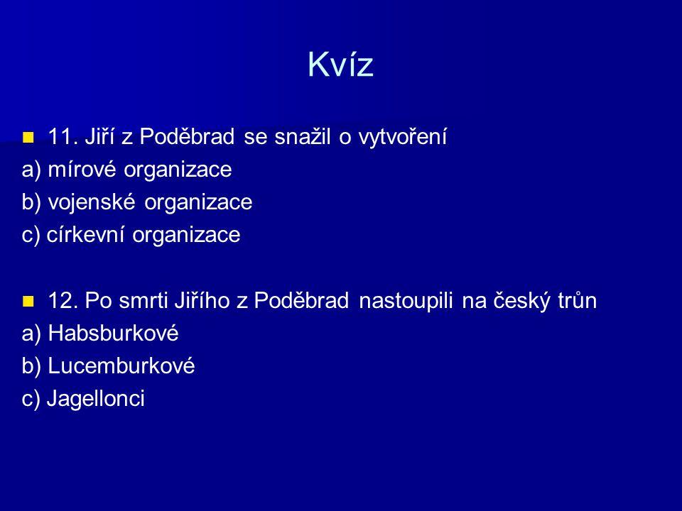 Kvíz 11. Jiří z Poděbrad se snažil o vytvoření a) mírové organizace