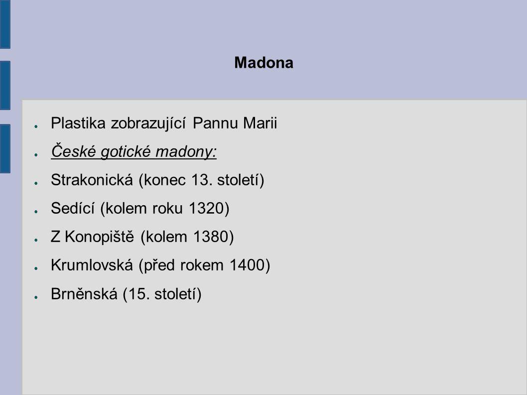 Madona Plastika zobrazující Pannu Marii. České gotické madony: Strakonická (konec 13. století) Sedící (kolem roku 1320)