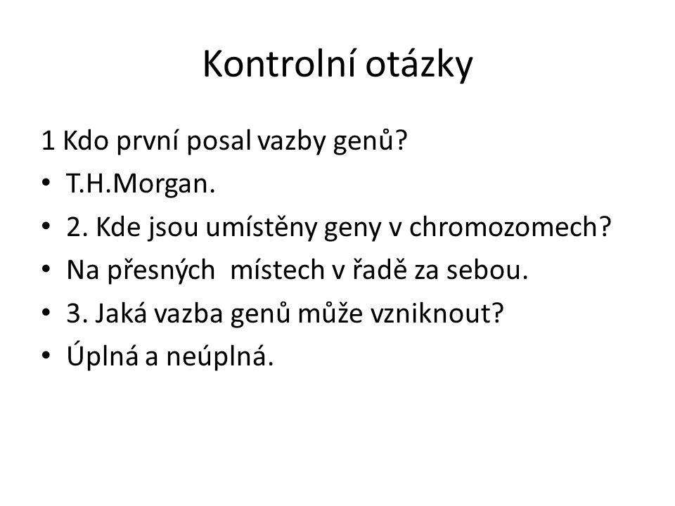 Kontrolní otázky 1 Kdo první posal vazby genů T.H.Morgan.