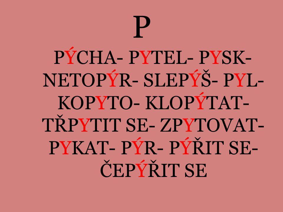 P PÝCHA- PYTEL- PYSK-NETOPÝR- SLEPÝŠ- PYL-KOPYTO- KLOPÝTAT-TŘPYTIT SE- ZPYTOVAT-PYKAT- PÝR- PÝŘIT SE-ČEPÝŘIT SE.