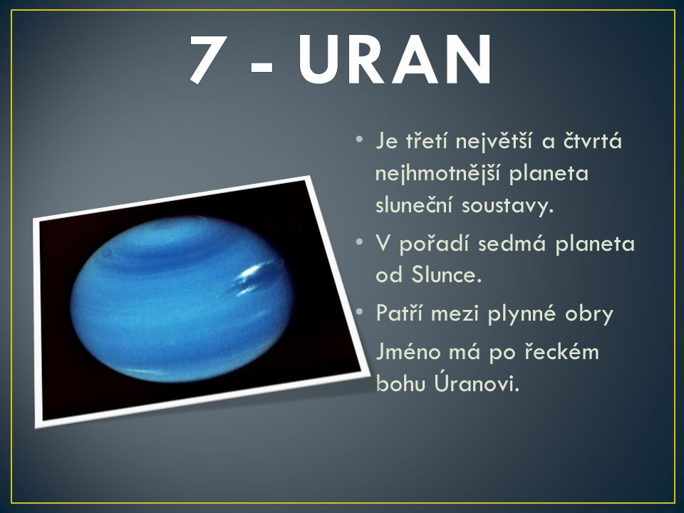 7 - URAN Je třetí největší a čtvrtá nejhmotnější planeta sluneční soustavy. V pořadí sedmá planeta od Slunce.