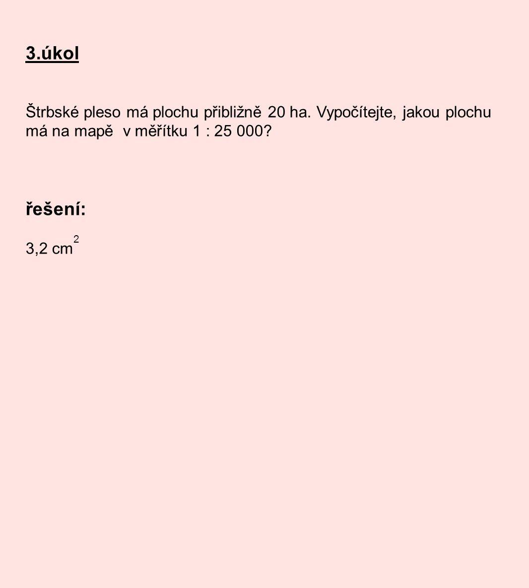 3.úkol Štrbské pleso má plochu přibližně 20 ha. Vypočítejte, jakou plochu má na mapě v měřítku 1 : 25 000