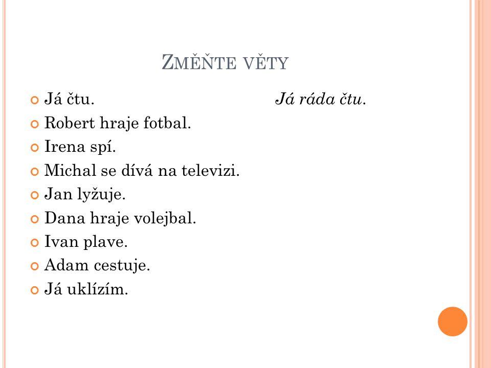 Změňte věty Já čtu. Já ráda čtu. Robert hraje fotbal. Irena spí.