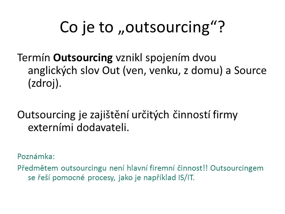 """Co je to """"outsourcing Termín Outsourcing vznikl spojením dvou anglických slov Out (ven, venku, z domu) a Source (zdroj)."""