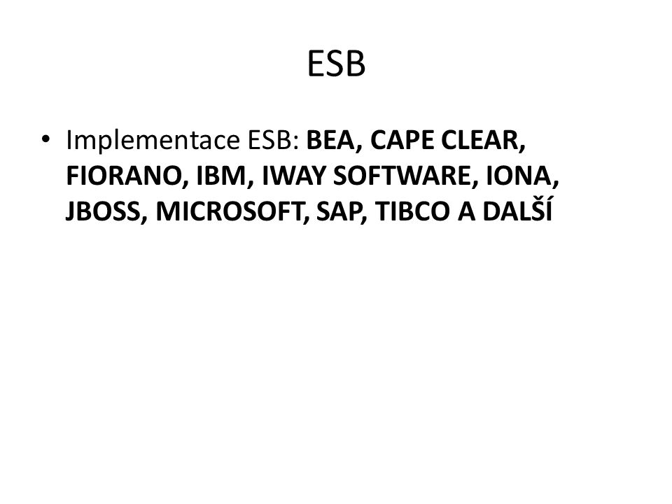 ESB Implementace ESB: BEA, Cape Clear, Fiorano, IBM, iWay Software, IONA, JBoss, Microsoft, SAP, Tibco a další.