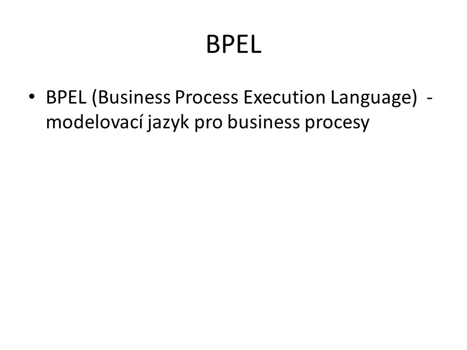 BPEL BPEL (Business Process Execution Language) - modelovací jazyk pro business procesy