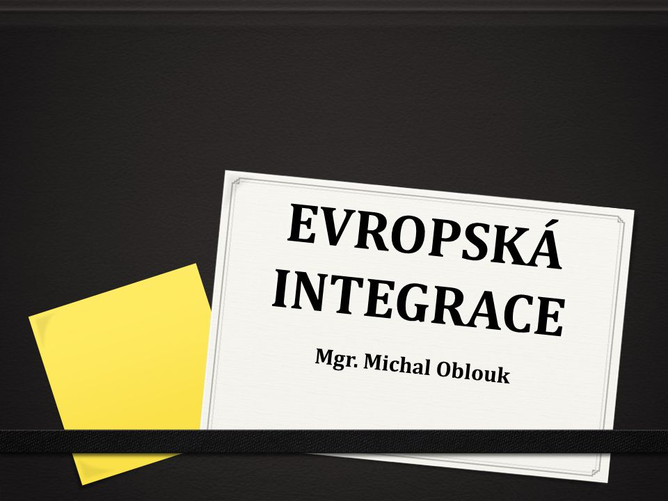 EVROPSKÁ INTEGRACE Mgr. Michal Oblouk