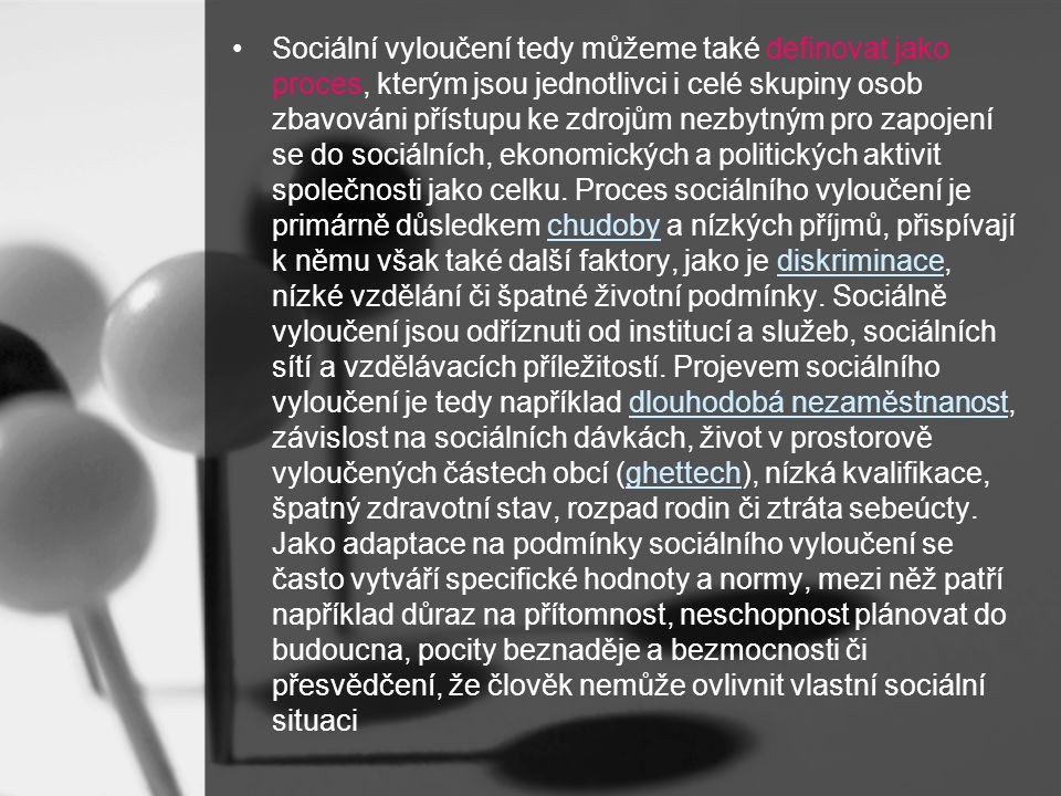 Sociální vyloučení tedy můžeme také definovat jako proces, kterým jsou jednotlivci i celé skupiny osob zbavováni přístupu ke zdrojům nezbytným pro zapojení se do sociálních, ekonomických a politických aktivit společnosti jako celku.