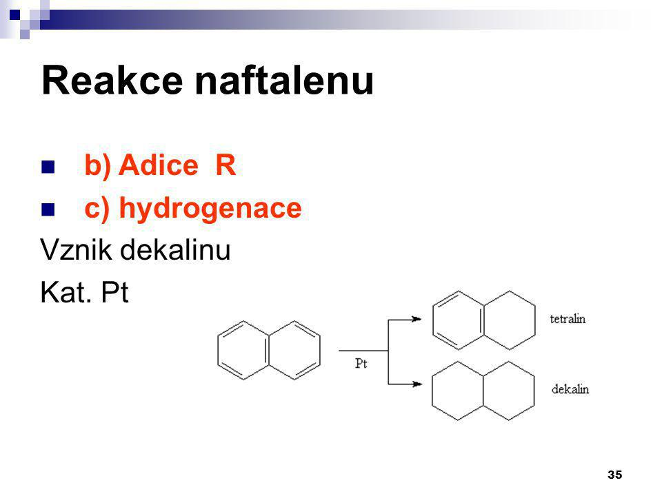 Reakce naftalenu b) Adice R c) hydrogenace Vznik dekalinu Kat. Pt