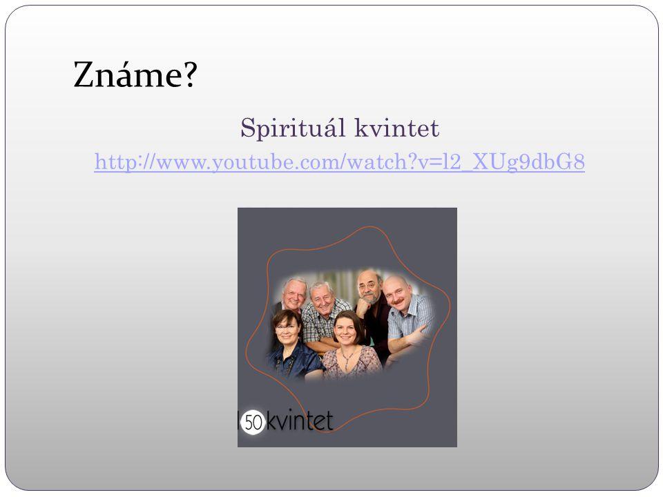 Známe Spirituál kvintet http://www.youtube.com/watch v=l2_XUg9dbG8