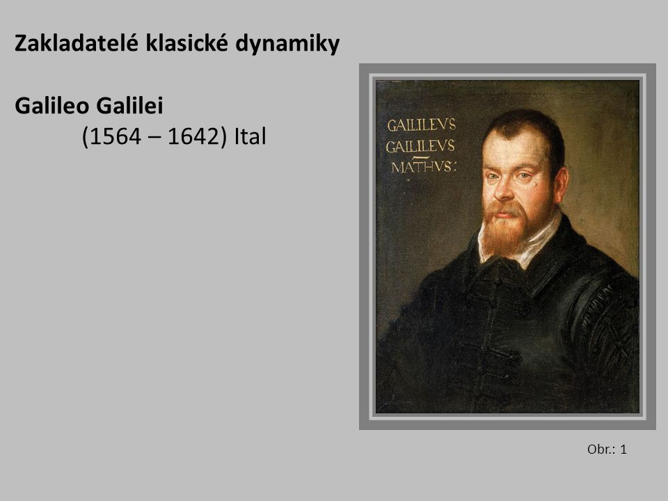 Zakladatelé klasické dynamiky Galileo Galilei (1564 – 1642) Ital
