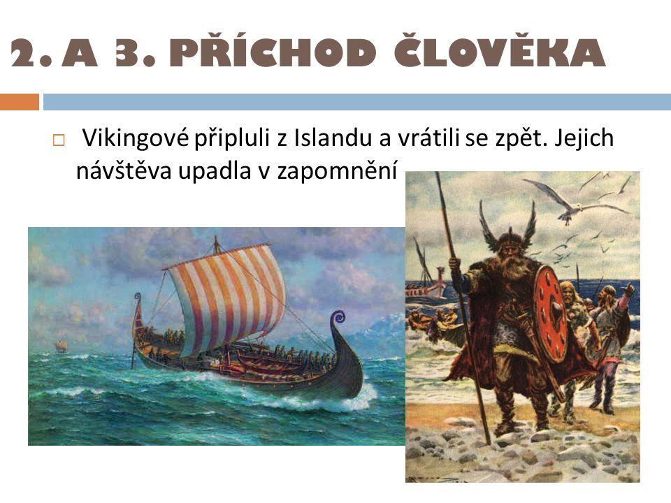 2. A 3. PŘÍCHOD ČLOVĚKA Vikingové připluli z Islandu a vrátili se zpět.