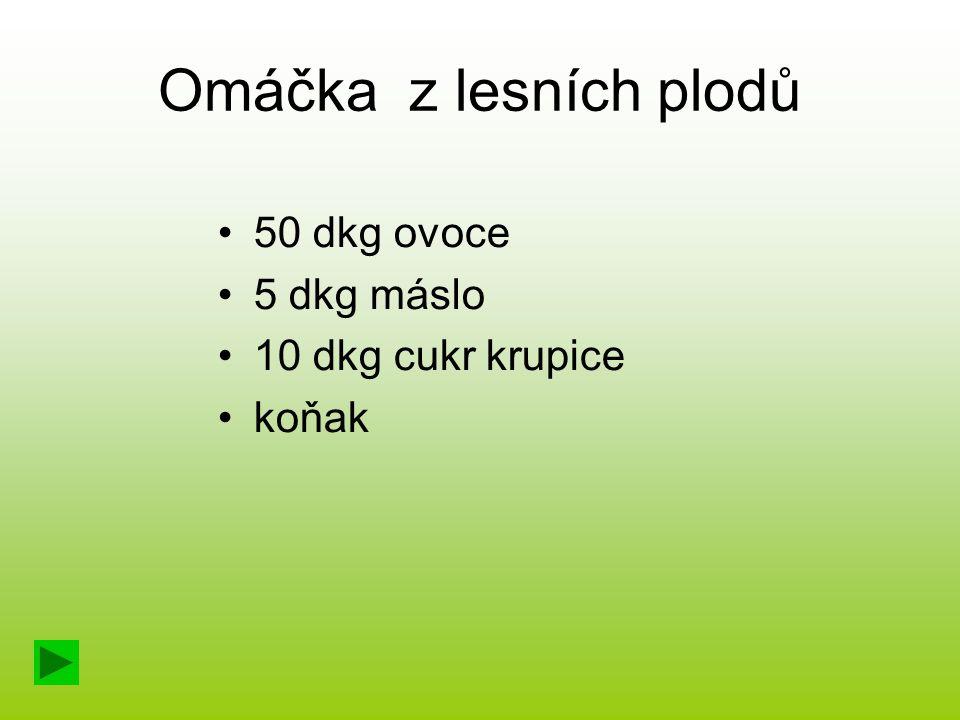 Omáčka z lesních plodů 50 dkg ovoce 5 dkg máslo 10 dkg cukr krupice