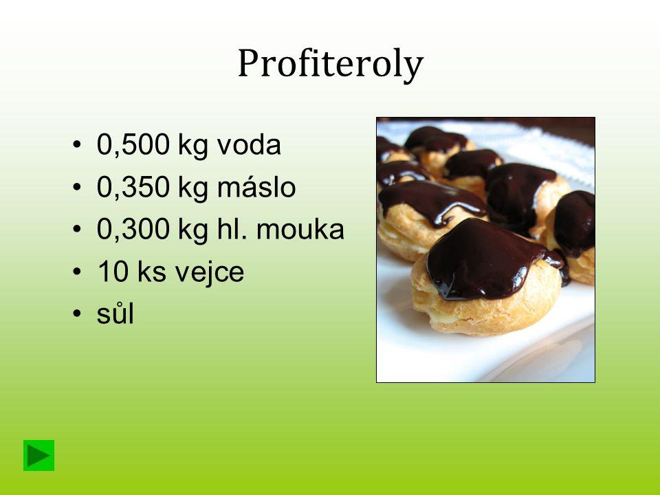 Profiteroly 0,500 kg voda 0,350 kg máslo 0,300 kg hl. mouka