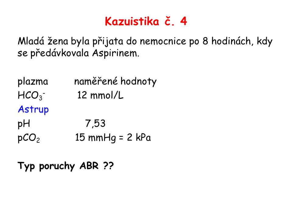 Kazuistika č. 4 Mladá žena byla přijata do nemocnice po 8 hodinách, kdy se předávkovala Aspirinem.