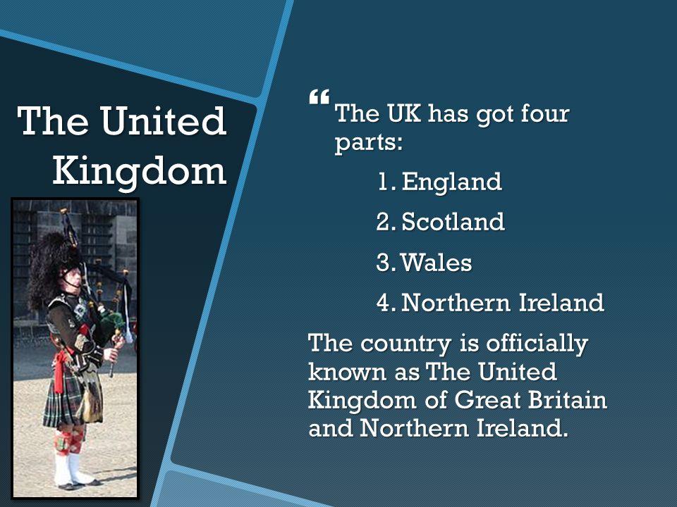 The United Kingdom The UK has got four parts: 1. England 2. Scotland
