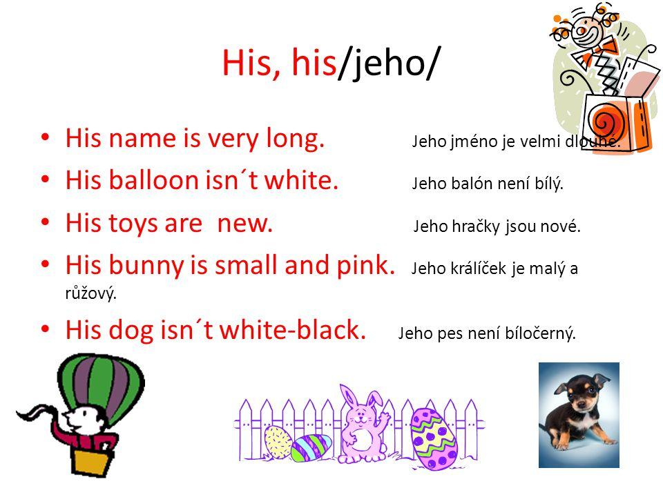 His, his/jeho/ His name is very long. Jeho jméno je velmi dlouhé.