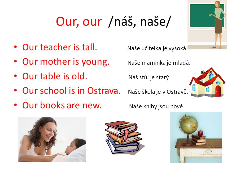 Our, our /náš, naše/ Our teacher is tall. Naše učitelka je vysoká.