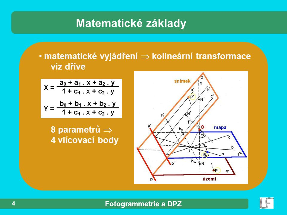 Matematické základy matematické vyjádření  kolineární transformace viz dříve 8 parametrů  4 vlícovací body.