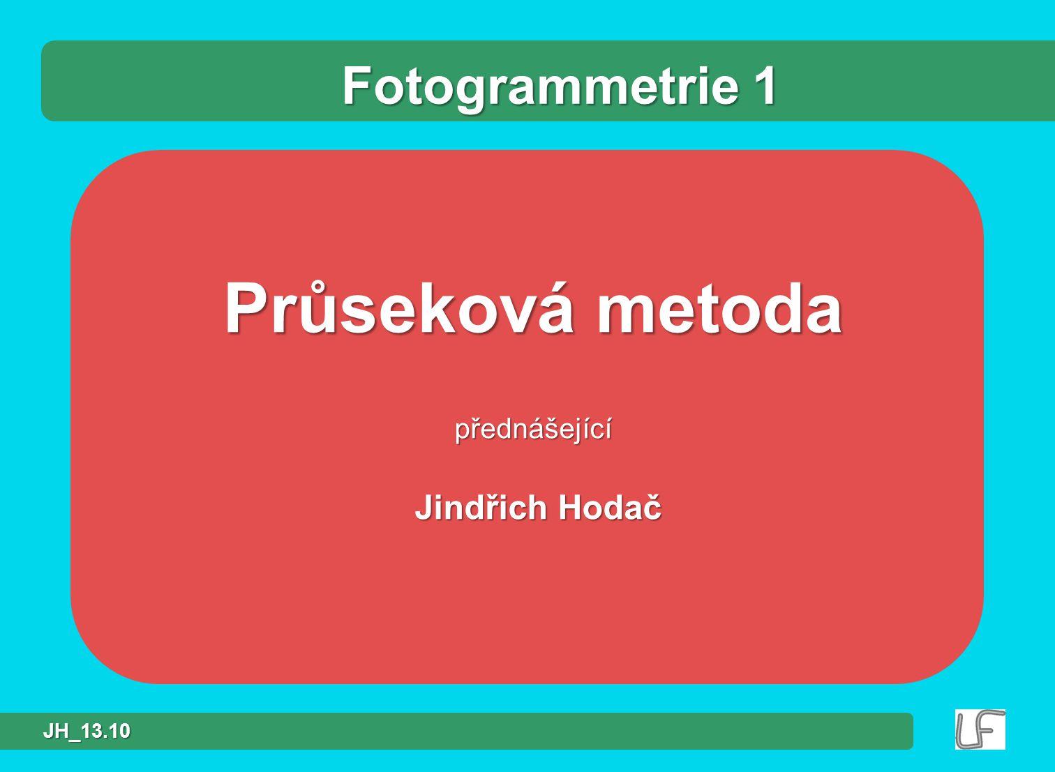 Fotogrammetrie 1 Průseková metoda přednášející Jindřich Hodač JH_13.10