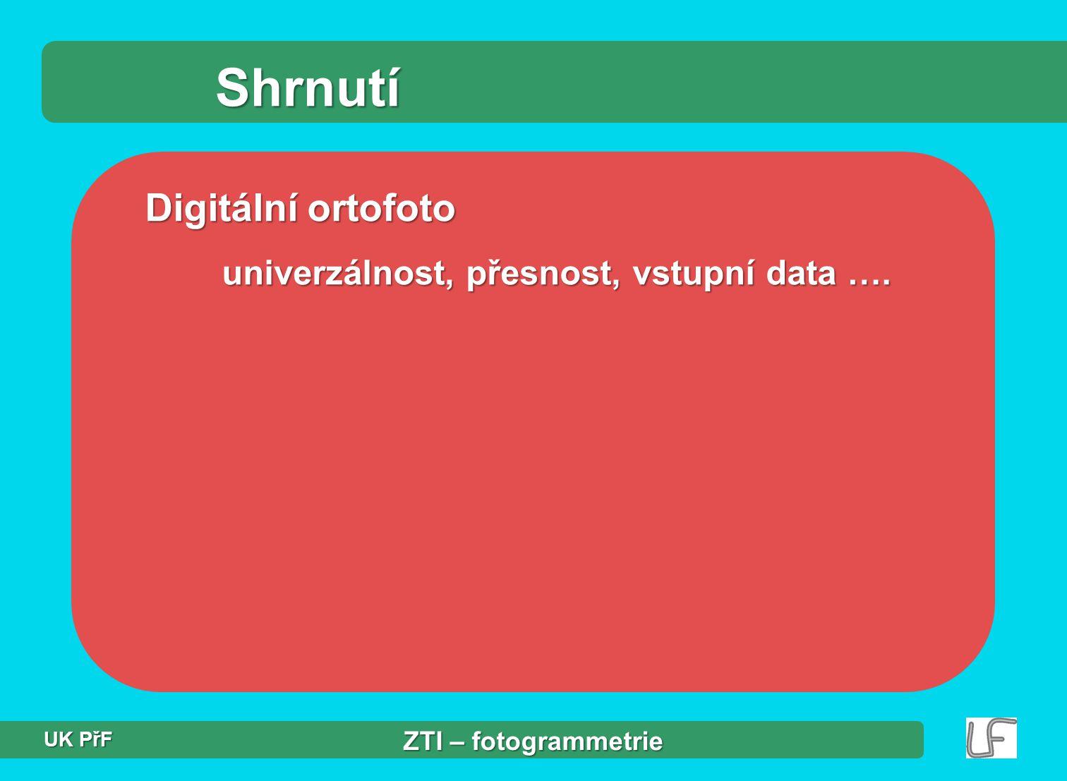 Shrnutí Digitální ortofoto univerzálnost, přesnost, vstupní data ….