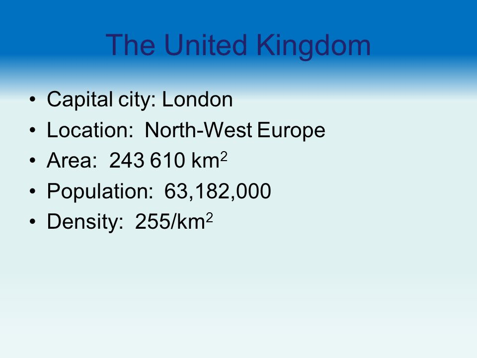 The United Kingdom Capital city: London Location: North-West Europe