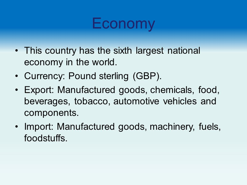 Economy This country has the sixth largest national economy in the world. Currency: Pound sterling (GBP).