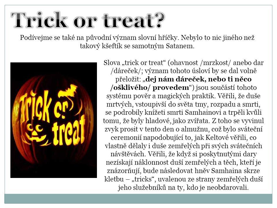 Trick or treat Podívejme se také na původní význam slovní hříčky. Nebylo to nic jiného než takový kšeftík se samotným Satanem.