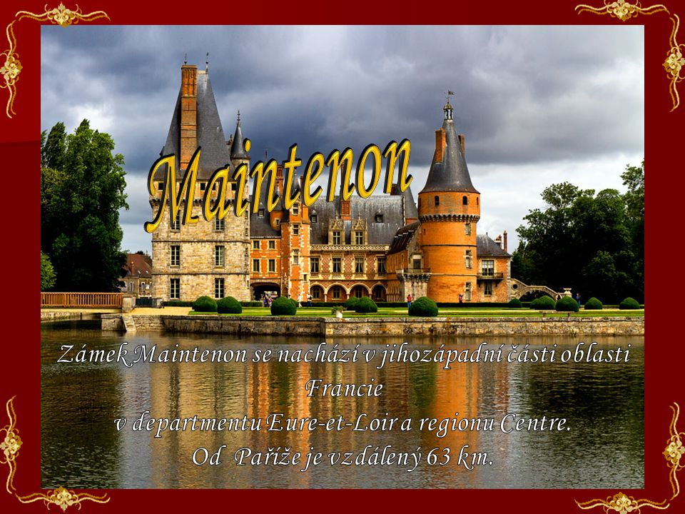 Maintenon Zámek Maintenon se nachází v jihozápadní části oblasti Francie. v departmentu Eure-et-Loir a regionu Centre.