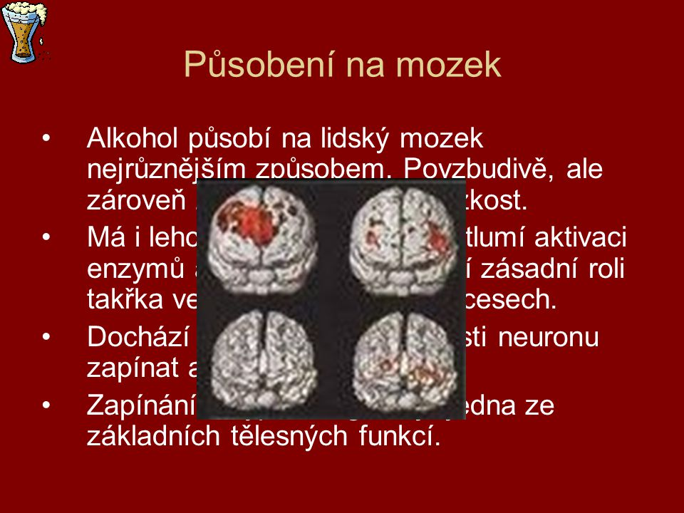 Působení na mozek Alkohol působí na lidský mozek nejrůznějším způsobem. Povzbudivě, ale zároveň zklidňuje a otupuje úzkost.