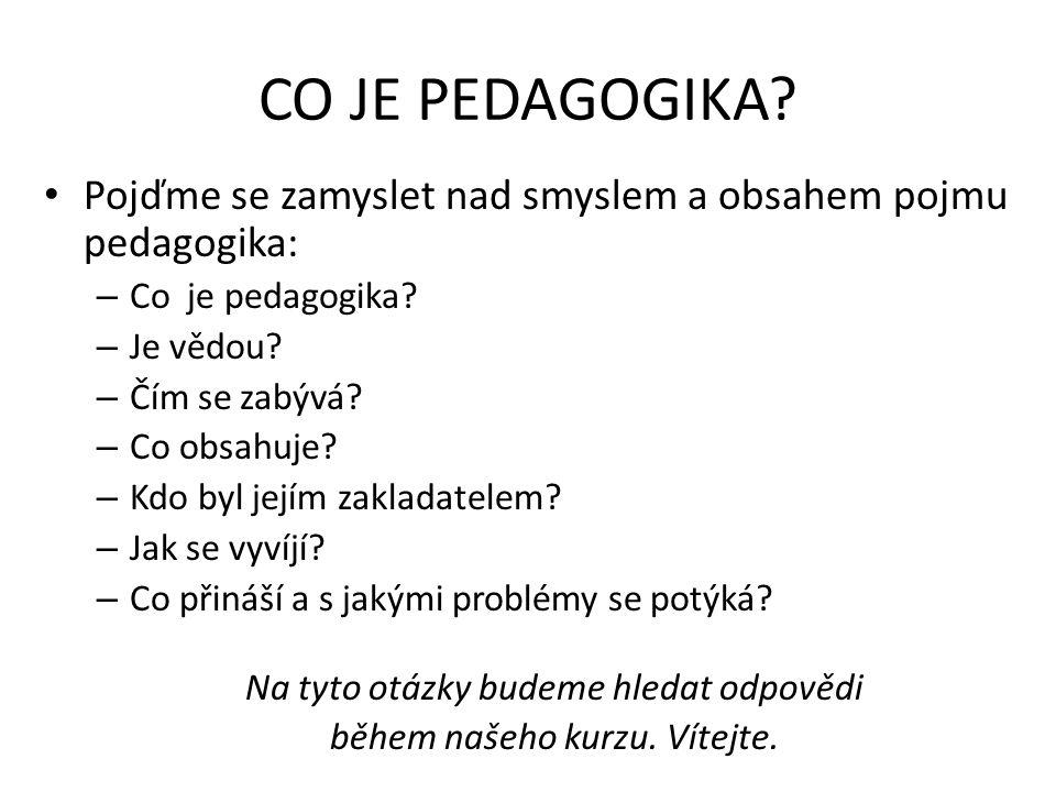 CO JE PEDAGOGIKA Pojďme se zamyslet nad smyslem a obsahem pojmu pedagogika: Co je pedagogika Je vědou