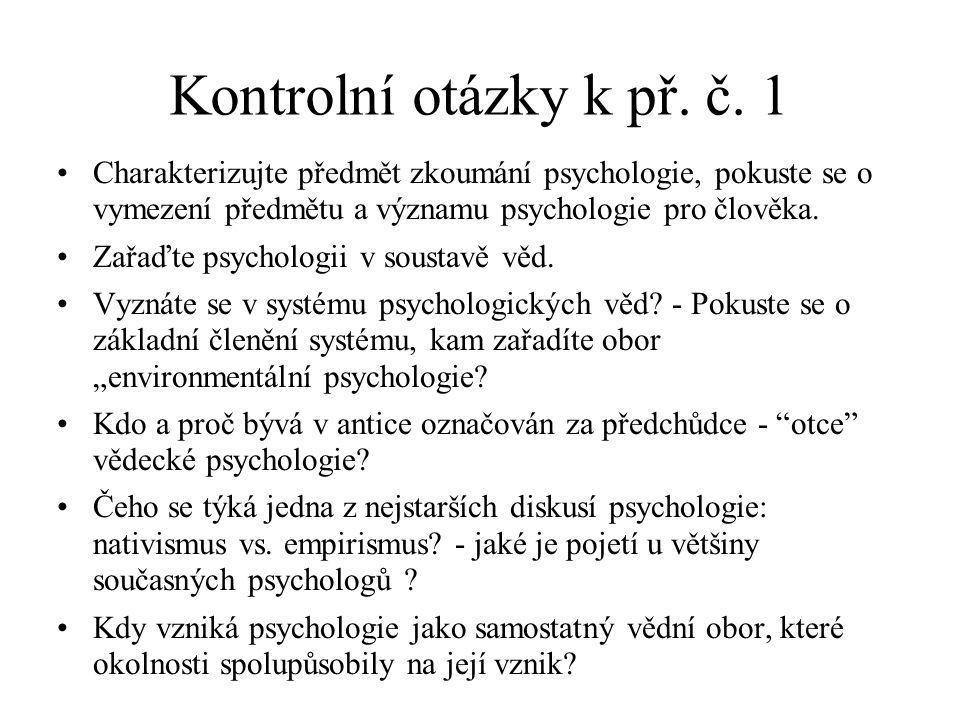 Kontrolní otázky k př. č. 1 Charakterizujte předmět zkoumání psychologie, pokuste se o vymezení předmětu a významu psychologie pro člověka.