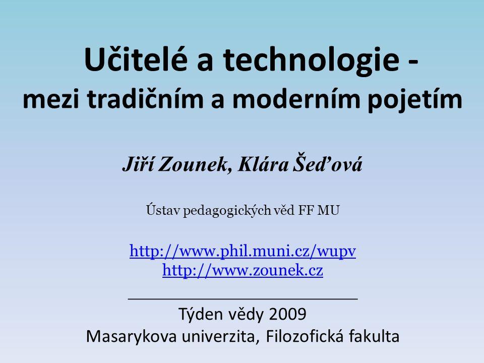 Učitelé a technologie - mezi tradičním a moderním pojetím Jiří Zounek, Klára Šeďová Ústav pedagogických věd FF MU http://www.phil.muni.cz/wupv http://www.zounek.cz ___________________ Týden vědy 2009 Masarykova univerzita, Filozofická fakulta