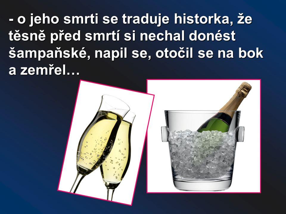 - o jeho smrti se traduje historka, že těsně před smrtí si nechal donést šampaňské, napil se, otočil se na bok a zemřel…