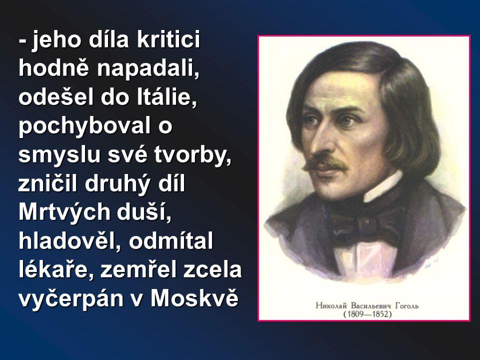 - jeho díla kritici hodně napadali, odešel do Itálie, pochyboval o smyslu své tvorby, zničil druhý díl Mrtvých duší, hladověl, odmítal lékaře, zemřel zcela vyčerpán v Moskvě