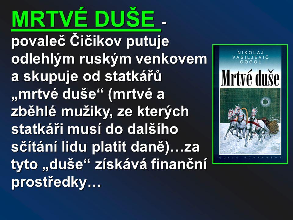 """MRTVÉ DUŠE - povaleč Čičikov putuje odlehlým ruským venkovem a skupuje od statkářů """"mrtvé duše (mrtvé a zběhlé mužiky, ze kterých statkáři musí do dalšího sčítání lidu platit daně)…za tyto """"duše získává finanční prostředky…"""