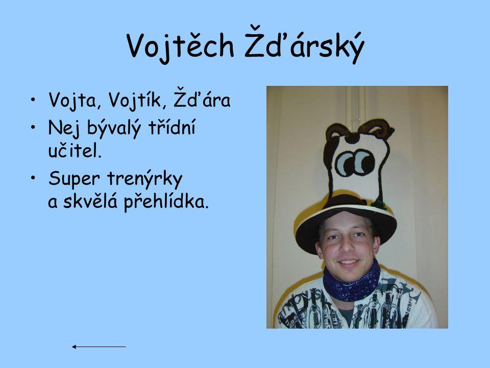 Vojtěch Žďárský Vojta, Vojtík, Žďára Nej bývalý třídní učitel.